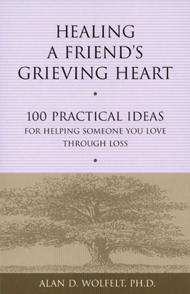 Healing A Friends Grieving Heart: 100 Practical Ideas for Helping Someone  You Love Through Loss