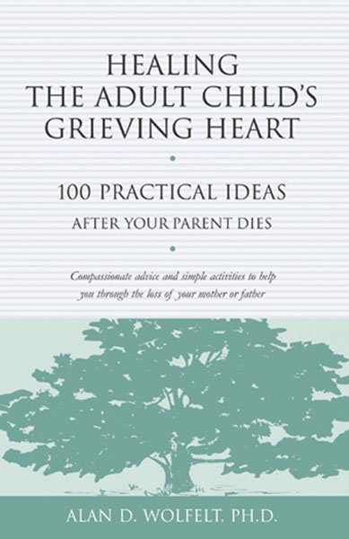 Healing The Adult Childs Grieving Heart 100 Practical Ideas After Your Parent Dies